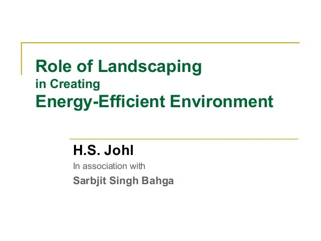 Role of Landscaping in Creating  Energy-Efficient Environment H.S. Johl In association with  Sarbjit Singh Bahga