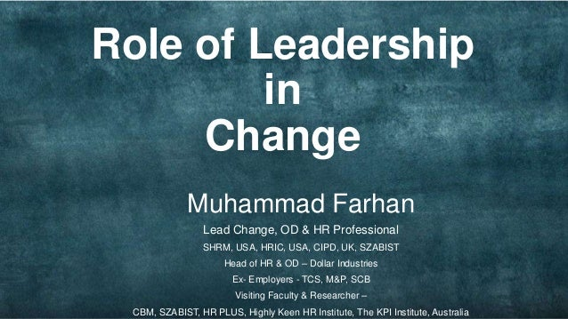 the role of leadership in change Leadership is an important function of management which helps to maximize efficiency and to achieve organizational goals the following points justify the importance.