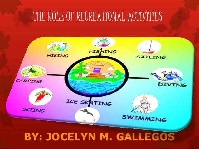BY: JOCELYN M. GALLEGOS THE ROLE OF RECREATIONAL ACTIVITIES