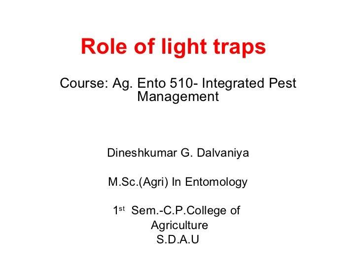 Role of light trapsCourse: Ag. Ento 510- Integrated Pest            Management       Dineshkumar G. Dalvaniya       M.Sc.(...