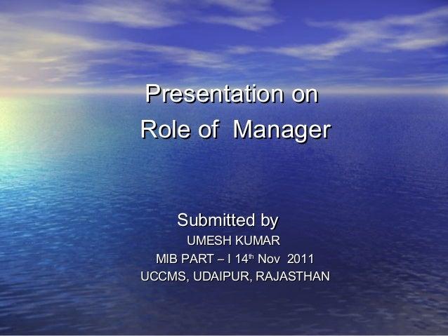 Presentation onPresentation onRole of ManagerRole of ManagerSubmitted bySubmitted byUMESH KUMARUMESH KUMARMIB PART – I 14M...