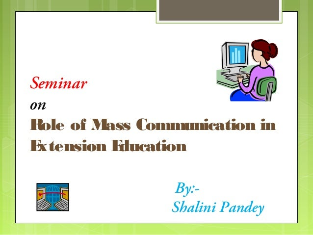Seminar on Role of M ass Communication in E xtension E ducation By:Shalini Pandey