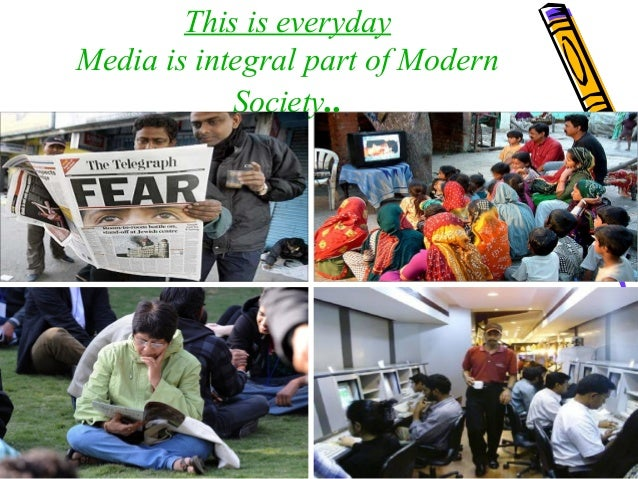 This is everyday Media is integral part of Modern Society..