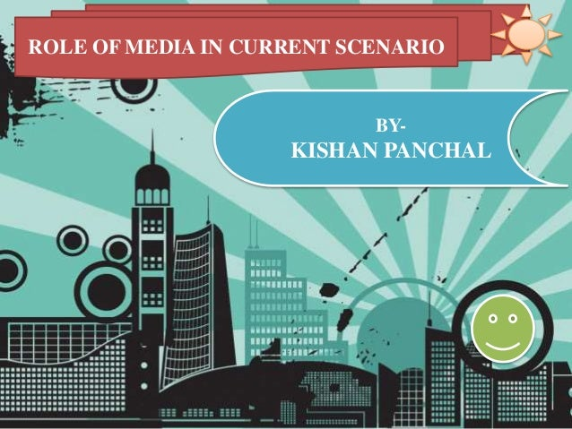 ROLE OF MEDIA IN CURRENT SCENARIO BY- KISHAN PANCHAL