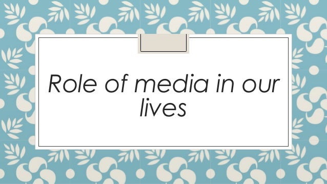 essay on role of media in our life Essay on the role of newspapers corruption is present in all walks of life newspapers play an important role in fighting against the menace of corruption.