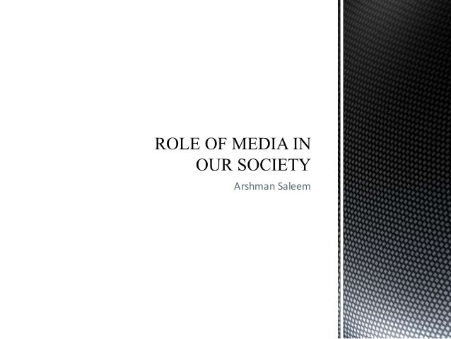 role of media in our society The role of mass-media in society essay sample  mass-media remains a factor of cohesion and collective identity in our modern society more essays like this.