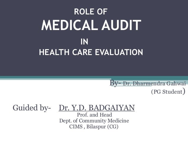 ROLE OF MEDICAL AUDIT IN HEALTH CARE EVALUATION By- Dr. Dharmendra Gahwai (PG Student) Guided by- Dr. Y.D. BADGAIYAN Prof....