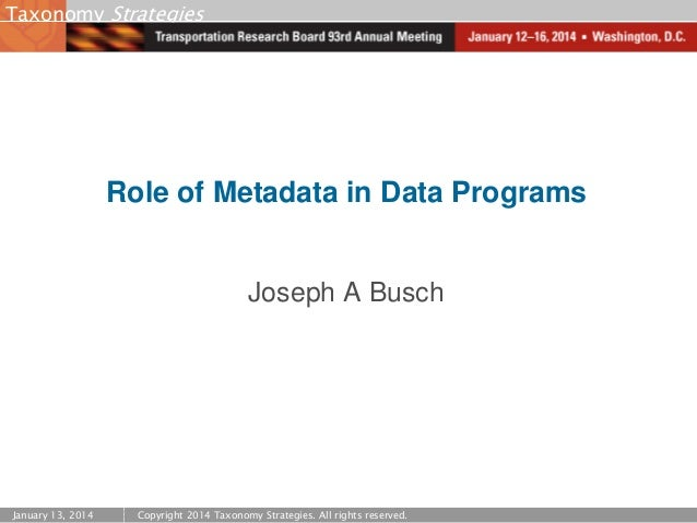 Taxonomy Strategies  Role of Metadata in Data Programs  Joseph A Busch  January 13, 2014  Copyright 2014 Taxonomy Strategi...