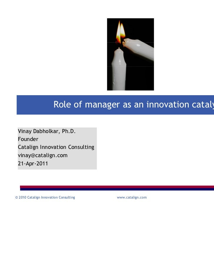 Role of manager as an innovation catalyst Vinay Dabholkar, Ph.D. Founder Catalign Innovation Consulting vinay@catalign.com...