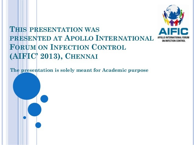 THIS PRESENTATION WASPRESENTED AT APOLLO INTERNATIONALFORUM ON INFECTION CONTROL(AIFIC' 2013), CHENNAIThe presentation is ...