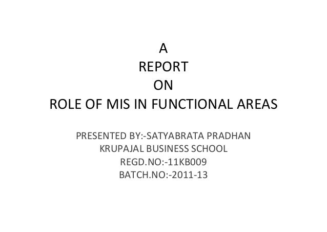 A             REPORT               ONROLE OF MIS IN FUNCTIONAL AREAS   PRESENTED BY:-SATYABRATA PRADHAN       KRUPAJAL BUS...