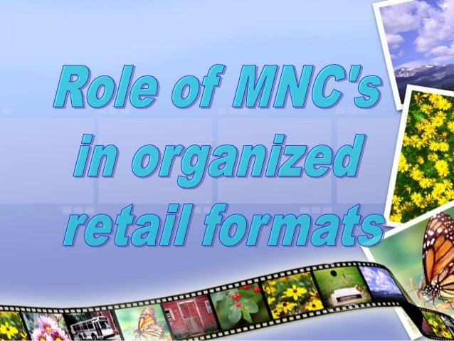 mnc s role in organised retail format The development of a retail format retail formats – organised and unorganised, characteristics and trends in all retail formats - mnc's role :.