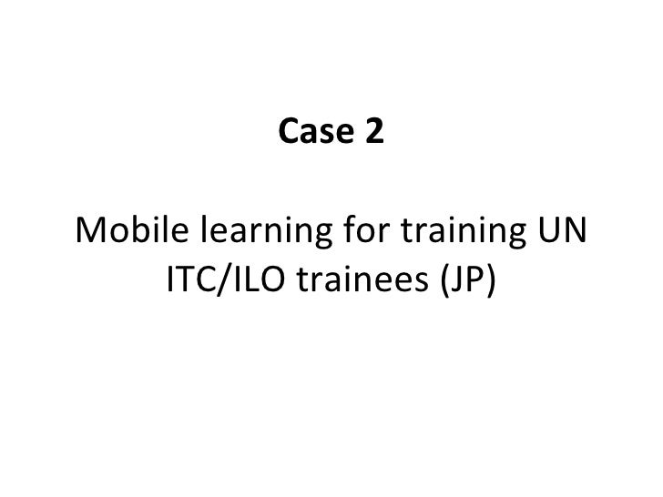 Case 2 Mobile learning for training UN ITC/ILO trainees (JP)