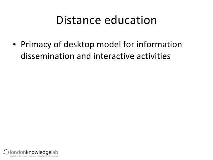 Distance education <ul><li>Primacy of desktop model for information dissemination and interactive activities  </li></ul>