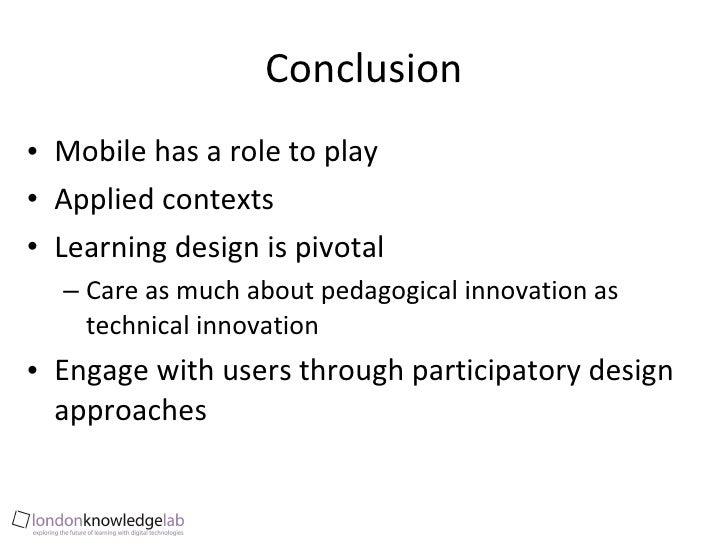 Conclusion <ul><li>Mobile has a role to play </li></ul><ul><li>Applied contexts </li></ul><ul><li>Learning design is pivot...