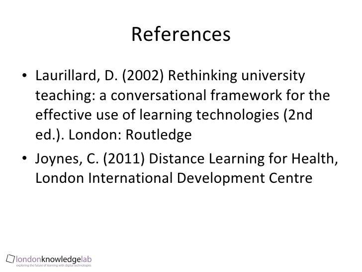 References <ul><li>Laurillard, D. (2002) Rethinking university teaching: a conversational framework for the effective use ...