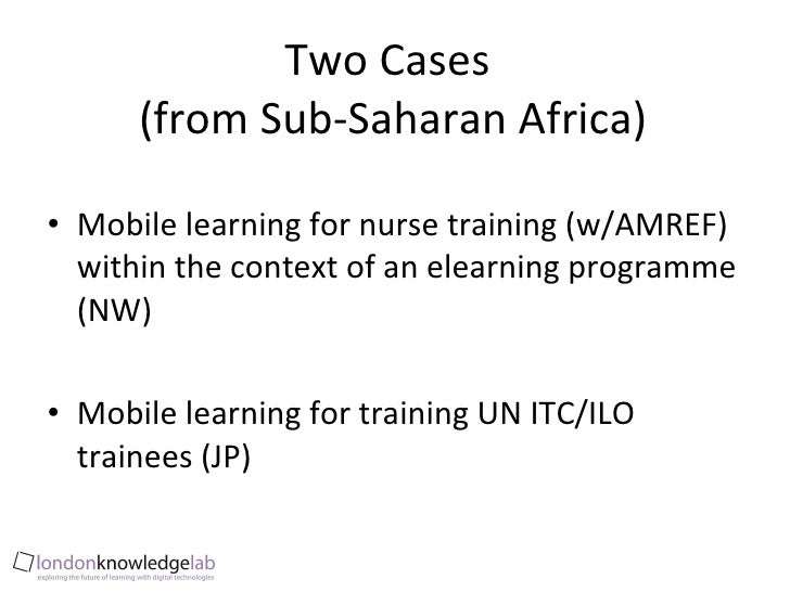 Two Cases  (from Sub-Saharan Africa) <ul><li>Mobile learning for nurse training (w/AMREF) within the context of an elearni...