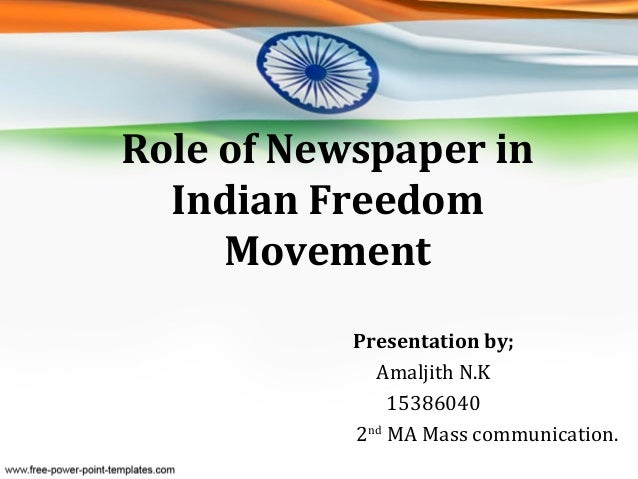 Role of Newspaper in Indian Freedom Movement Presentation by; Amaljith N.K 15386040 2nd MA Mass communication.