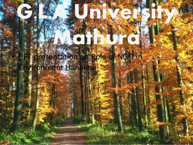 G.L.A University  Mathura  • PPT presentation on Role of NGO in  Environment Handling  1