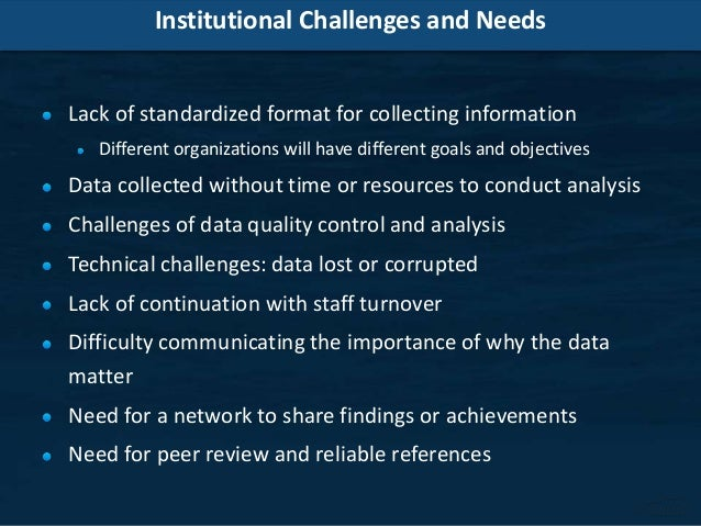 Institutional Challenges and Needs Lack of standardized format for collecting information Different organizations will hav...