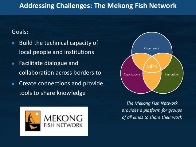 Addressing Challenges: The Mekong Fish Network Goals: Build the technical capacity of local people and institutions Facili...