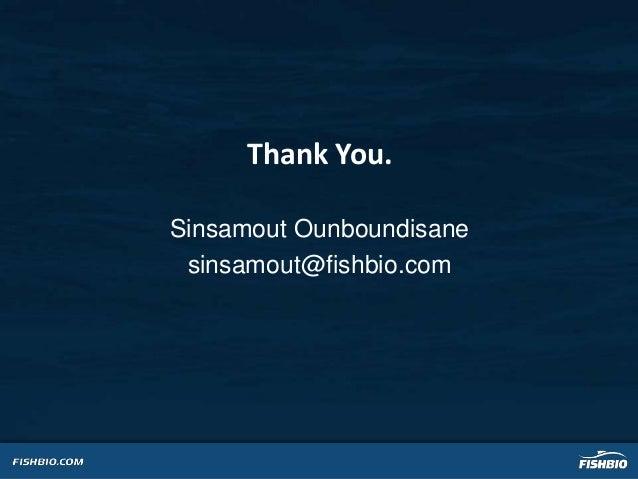 Thank You. Sinsamout Ounboundisane sinsamout@fishbio.com