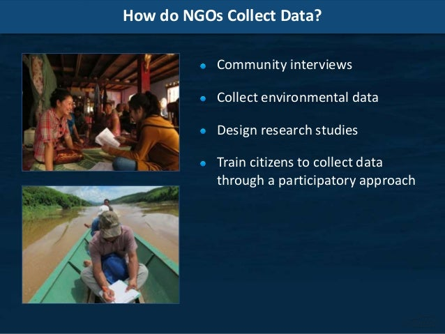 How do NGOs Collect Data? Community interviews Collect environmental data Design research studies Train citizens to collec...