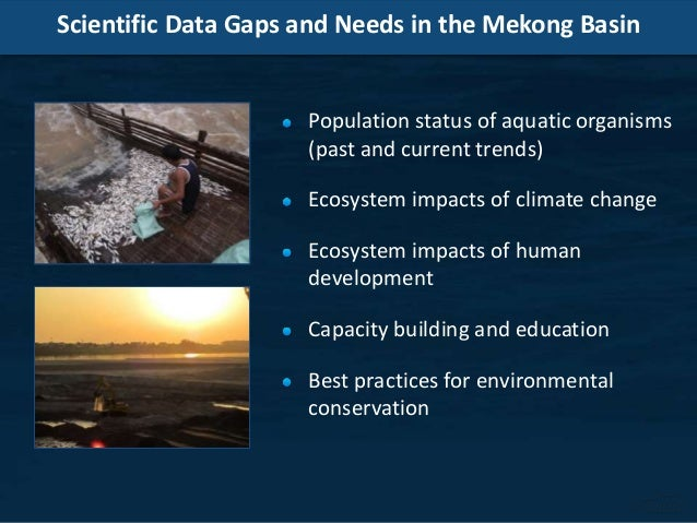 Scientific Data Gaps and Needs in the Mekong Basin Population status of aquatic organisms (past and current trends) Ecosys...