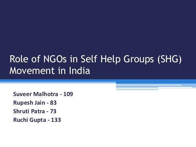 Role of NGOs in Self Help Groups (SHG) Movement in India Suveer Malhotra - 109 Rupesh Jain - 83 Shruti Patra - 73 Ruchi Gu...