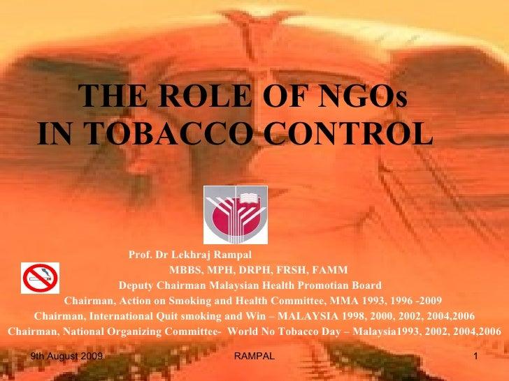 THE ROLE OF NGOs IN TOBACCO CONTROL  Prof. Dr Lekhraj Rampal  MBBS, MPH, DRPH, FRSH, FAMM Deputy Chairman Malaysian Heal...
