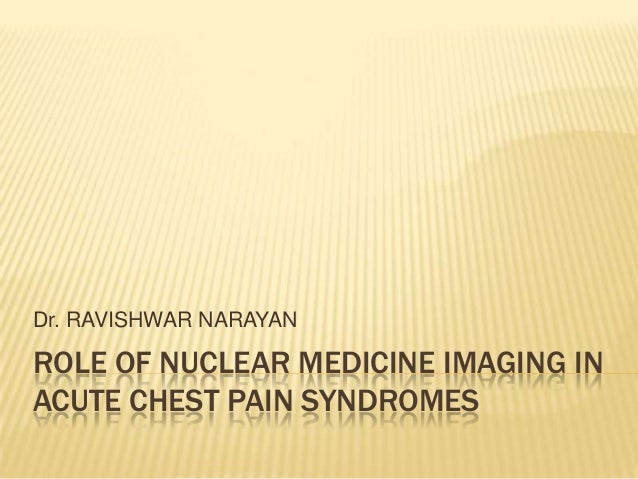 Dr. RAVISHWAR NARAYANROLE OF NUCLEAR MEDICINE IMAGING INACUTE CHEST PAIN SYNDROMES