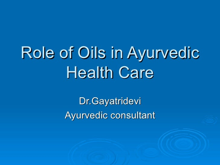 Role of Oils in Ayurvedic Health Care Dr.Gayatridevi Ayurvedic consultant