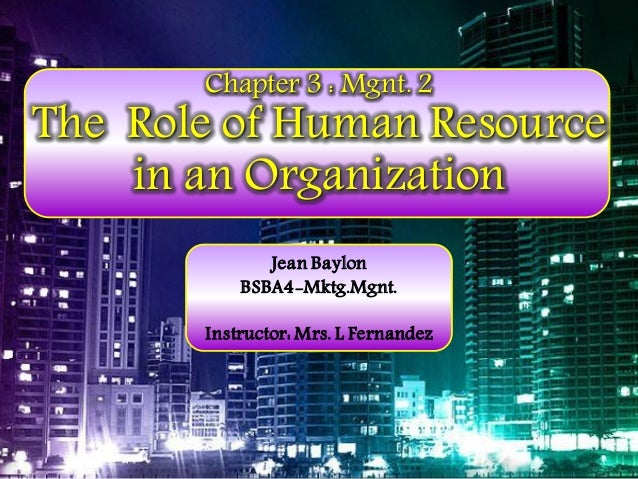 Chapter 3 : Mgnt. 2  The Role of Human Resource in an Organization Jean Baylon BSBA4-Mktg.Mgnt.  Instructor: Mrs. L Fernan...