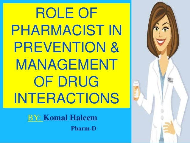 ROLE OF PHARMACIST IN PREVENTION & MANAGEMENT OF DRUG INTERACTIONS BY: Komal Haleem Pharm-D