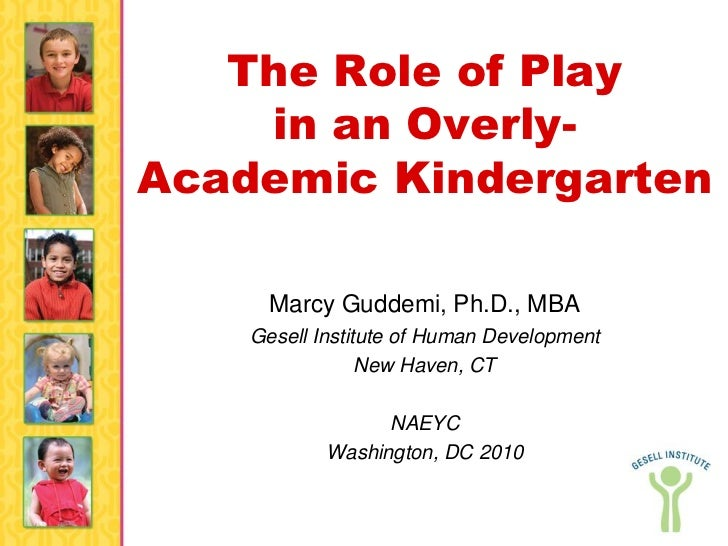 The Role of Play    in an Overly-Academic Kindergarten      Marcy Guddemi, Ph.D., MBA    Gesell Institute of Human Develop...