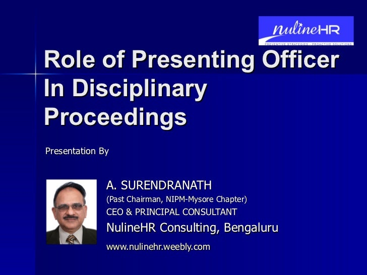 Role of Presenting Officer In Disciplinary Proceedings A. SURENDRANATH (Past Chairman, NIPM-Mysore Chapter) CEO & PRINCIPA...