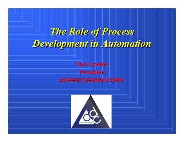 The Role of ProcessDevelopment in Automation         Tom Lawton          President     ADVENT DESIGN CORP.