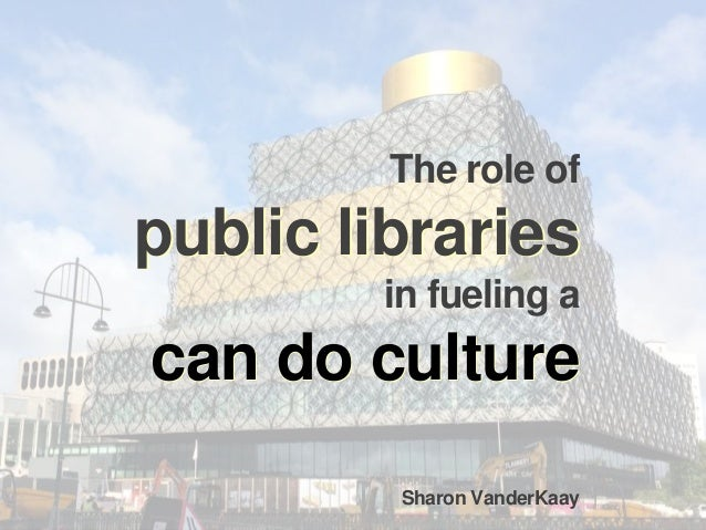 can do culture public libraries The role of public libraries in fueling a can do culture Sharon VanderKaay