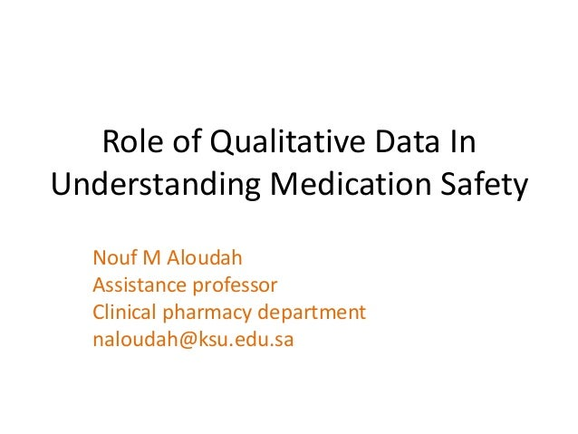 Role of Qualitative Data In Understanding Medication Safety Nouf M Aloudah Assistance professor Clinical pharmacy departme...
