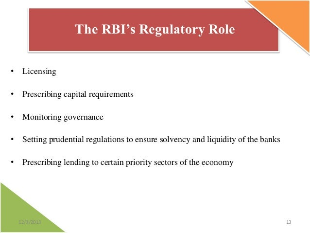 The RBI's Regulatory Role • Licensing • Prescribing capital requirements • Monitoring governance  • Setting prudential reg...
