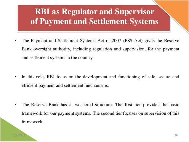RBI as Regulator and Supervisor of Payment and Settlement Systems •  The Payment and Settlement Systems Act of 2007 (PSS A...