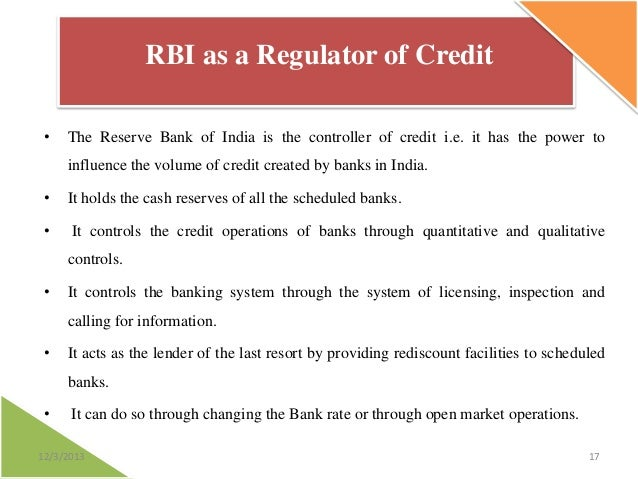 RBI as a Regulator of Credit •  The Reserve Bank of India is the controller of credit i.e. it has the power to  influence ...