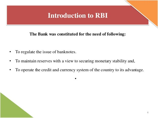 Introduction to RBI The Bank was constituted for the need of following:  • To regulate the issue of banknotes. • To mainta...
