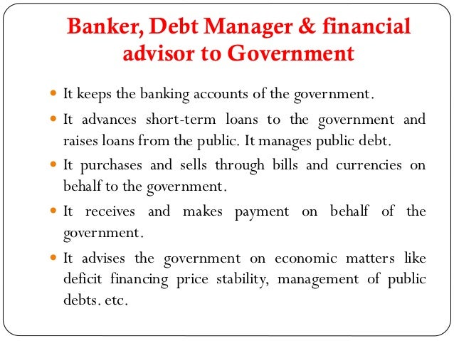 Banker, Debt Manager & financial      advisor to Government It keeps the banking accounts of the government. It advances...