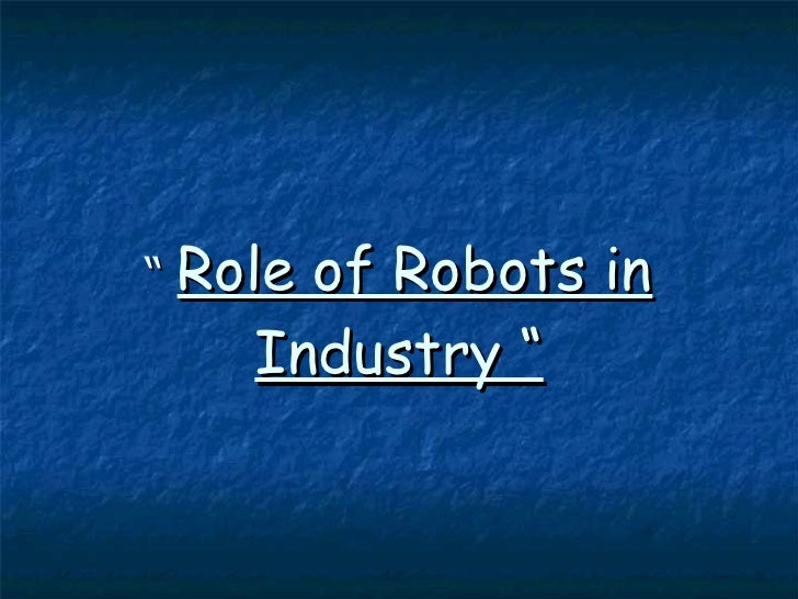 """""""  Role of Robots in Industry """""""