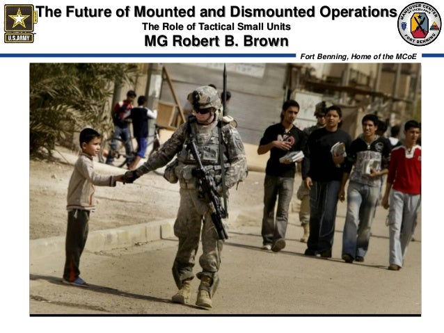 The Future of Mounted and Dismounted Operations             The Role of Tactical Small Units              MG Robert B. Bro...