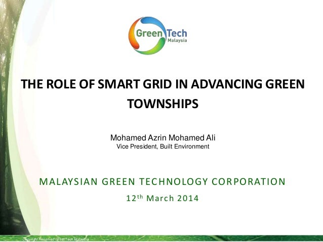 Copyright Reserved GreenTech Malaysia THE ROLE OF SMART GRID IN ADVANCING GREEN TOWNSHIPS MALAYSIAN GREEN TECHNOLOGY CORPO...