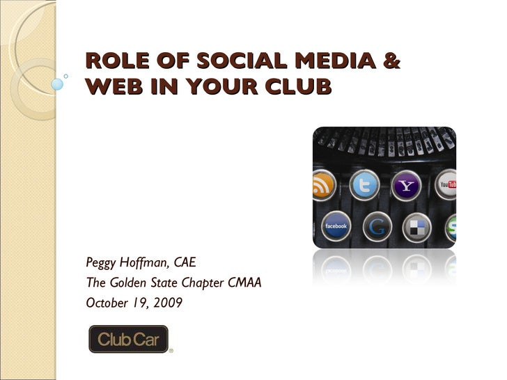 ROLE OF SOCIAL MEDIA & WEB IN YOUR CLUB Peggy Hoffman, CAE The Golden State Chapter CMAA October 19, 2009