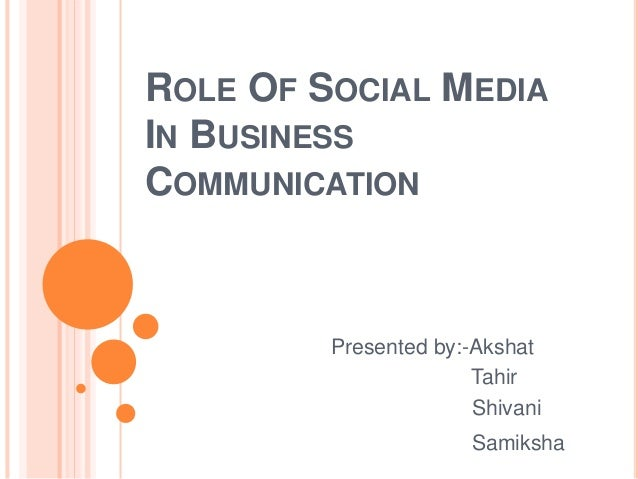 ROLE OF SOCIAL MEDIA  IN BUSINESS  COMMUNICATION  Presented by:-Akshat  Tahir  Shivani  Samiksha
