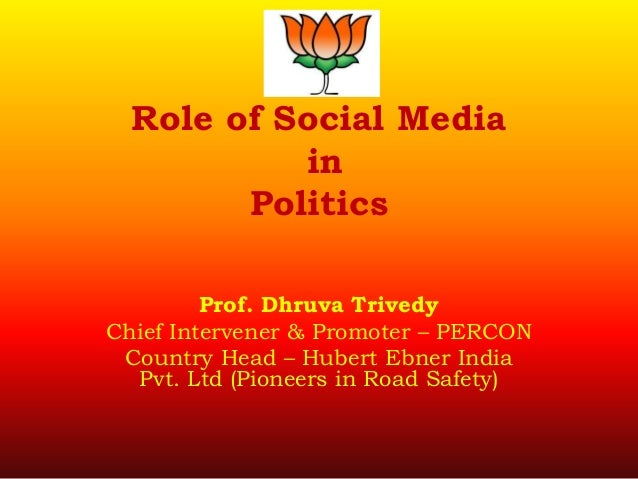 Role of Social Media in Politics Prof. Dhruva Trivedy Chief Intervener & Promoter – PERCON Country Head – Hubert Ebner Ind...